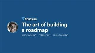 The Art of Building a Roadmap - Atlassian Summit 2016