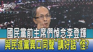 【少康開講】國民黨前主席們悼念李登輝 與民進黨異口同聲'講好話'怪?