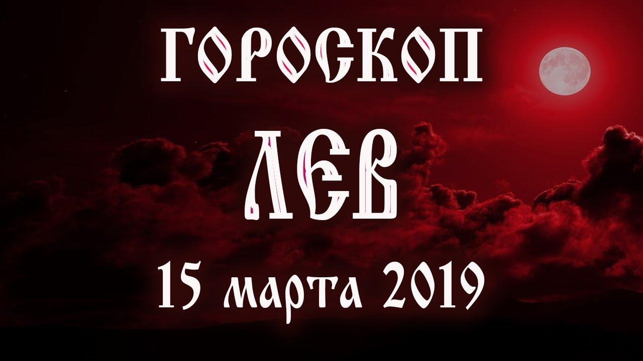 Гороскоп на сегодня 15 марта 2019 года Лев ♌ Что нам готовят звёзды в этот день