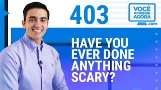 AULA DE INGLÊS 403 Have you ever done anything scary?