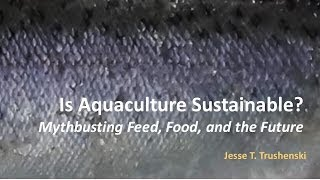 Is Aquaculture Sustainable?  Mythbusting Feed, Food, and the Future