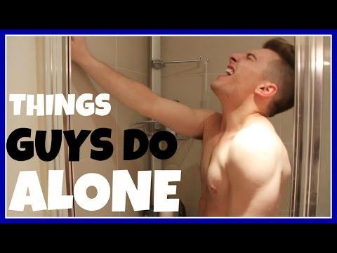 WHAT GUYS DO WHEN ALONE