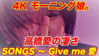 4K 高橋愛 の凄さ  SONGS ~ Give me 愛  '11秋  歌詞付 高橋愛 動画 1