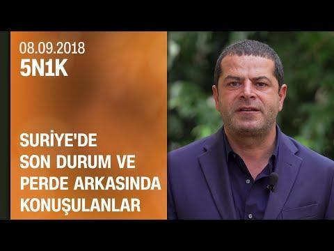 Suriye'de son durum ve perde arkasında konuşulanlar - 5N1K 08.09.2018 Cumartesi