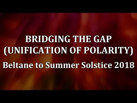 Bridging the Gap (Unification of Polarity): Beltane to Summer Solstice 2018