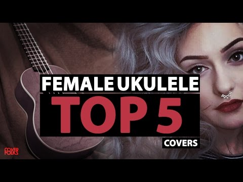 TOP 5 FEMALE UKULELE COVERS