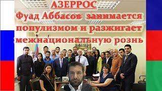 АЗЕРРОС - Фуад Аббасов занимается популизмом и разжигает межнациональную рознь ... .