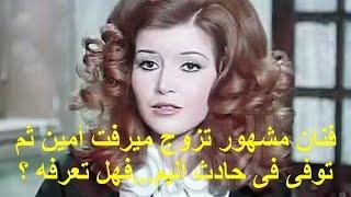 فنان مشهور تزوج ميرفت أمين ثم توفى فى حادث أليم...فهل تعرفه ؟