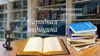 Народная медицина  Петренко Валентина Васильевна  Часть 1