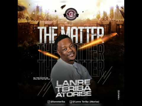 Download Lanre Teriba (Atorise) - The Matter