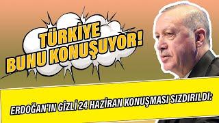 Erdoğan'ın gizli 24 Haziran konuşması sızdırıldı: Türkiye bunu konuşuyor