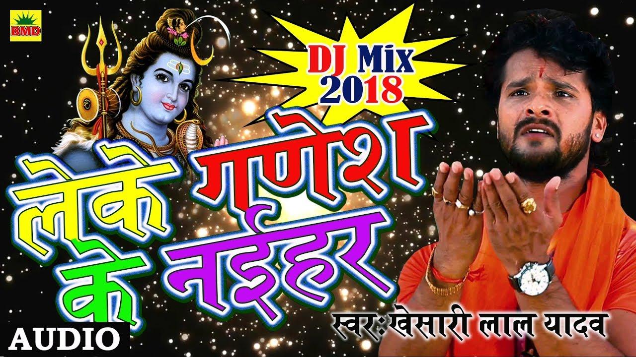 Khesari Lal Yadav DJ Remix Song - लेके के गणेश के नईहर | Leke Gansh Ke  Naihar | Bhojpuri Kanwar 2018