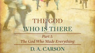 The God Who Is There - Part 1. The God Who Made Everything