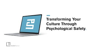 Transforming Your Culture Through Psychological Safety