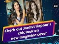 Check out Janhvi Kapoor's chic look on new magazine cover