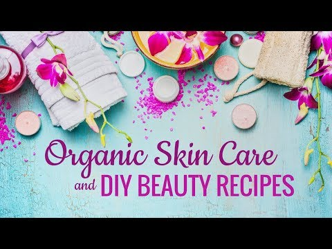 Organic Skin Care and 4 Simple DIY Recipes You'll LOVE