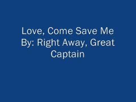 Love, Come Save Me By: RIght Away, Great Captain