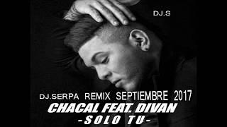 CHACAL FT. DIVAN - SOLO TU - DJ.SERPA REMIX SEPTIEMBRE 2017