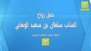 حفل زواج الشاب سلطان بن سعيد الوهابي الجزء الثاني || تغطية سناب قحطان الرسمي