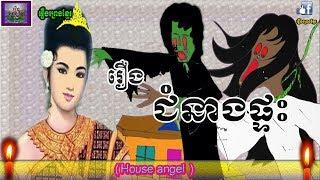 រឿងព្រេងខ្មែរ-រឿងជំនាងផ្ទះ Khmer Legend-House Angel,Khmer belief story
