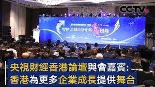 央视财经香港论坛召开 与会嘉宾:香港为更多企业成长提供舞台 | CCTV财经