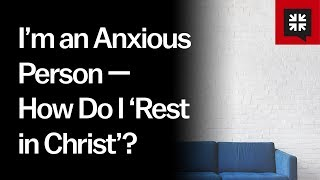 Im an Anxious Person -- How Do I Rest in Christ Ask Pastor John