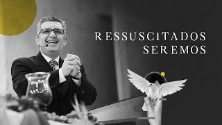 Ressuscitados Seremos - Pr. Francisco Chaves