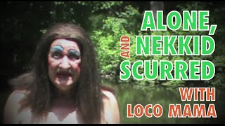 ALONE, NEKKID AND SCURRED!  LOCO MAMA