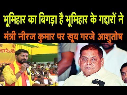 भूमिहार का बिगड़ा है भूमिहार के गद्दारों ने , मंत्री Neeraj Kumar पर खूब गरजे आशुतोष