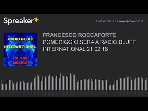 POMERIGGIO SERA A RADIO BLUFF INTERNATIONAL 21 02 18 (part 6 di 19)