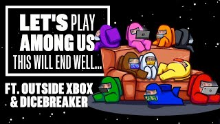 Let's Play Among Us - THIS WILL END WELL... (ft. Outside Xbox and Dicebreaker)