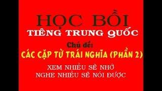 Học Tiếng Trung Bồi quá dễ - Chủ đề CÁC CẶP TỪ TRÁI NGHĨA (PHẦN 2)