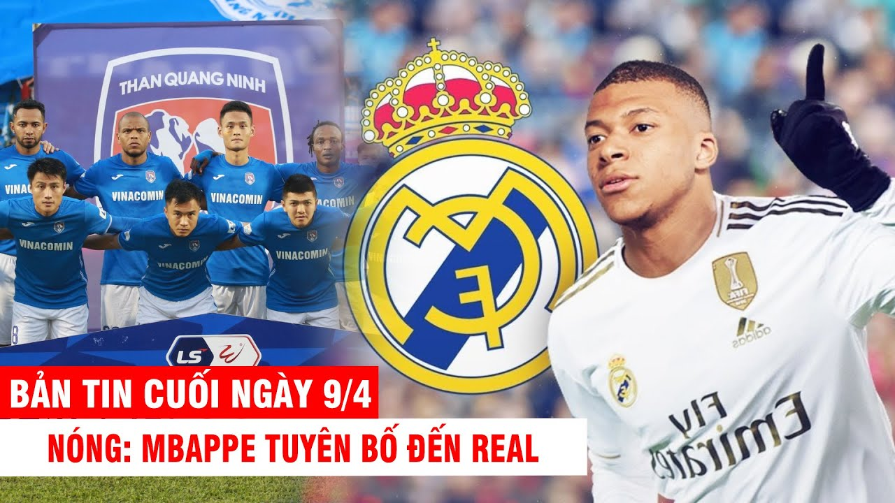 BẢN TIN CUỐI NGÀY 9/4  NÓNG: Mbappe tuyên bố đến Real – Cầu thủ TQN dọa giải thể vì bị nợ 9 tỷ