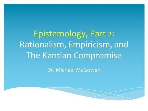 Epistemology - Rationalism, Empiricism, Kant