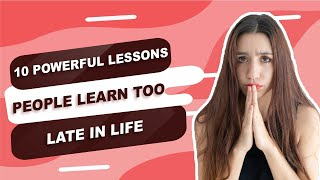 10 Powerful Lessons People Learn too late in Life
