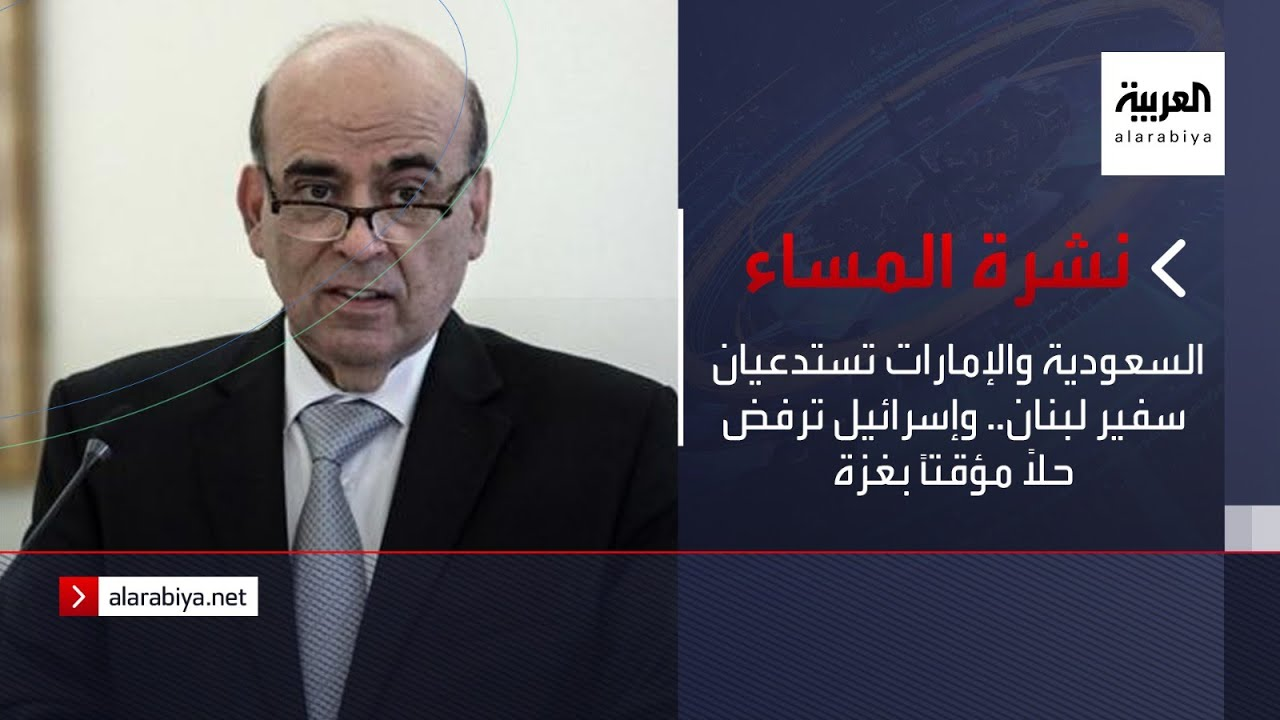 نشرة المساء | السعودية والإمارات تستدعيان سفير لبنان.. وإسرائيل ترفض حلا مؤقتا بغزة  - نشر قبل 40 دقيقة