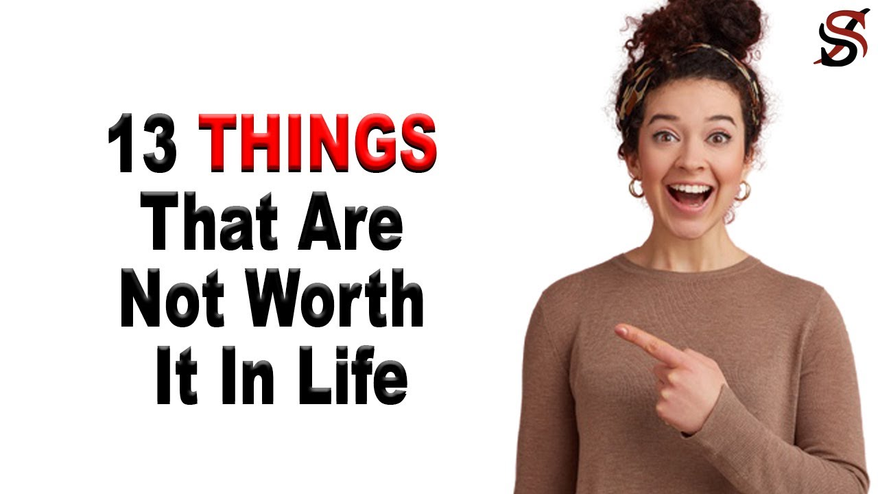13 Things That Are Not Worth It In Life