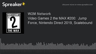 AUDIO: Video Games 2 the MAX #200:  Jump Force, Nintendo Direct 2019, Scalebound
