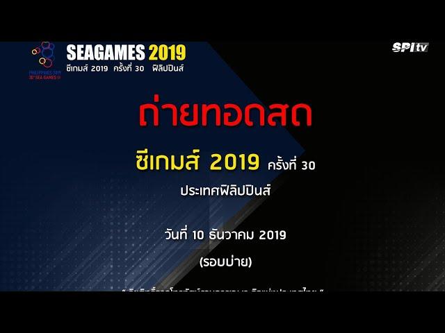 ถ่ายทอดสด ซีเกมส์ 2019 ครั้งที่ 30 วันที่ 10 ธันวาคม 2562 รอบบ่าย