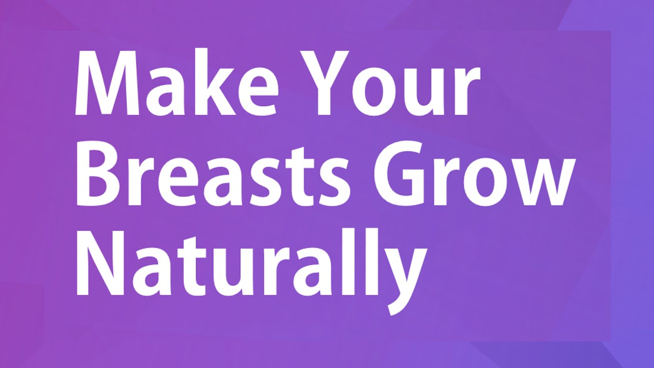 How To Grow Your Breasts Naturally For Free