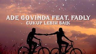 ADE GOVINDA Ft FADLY - CUKUP LEBIH BAIK (LIRIK)