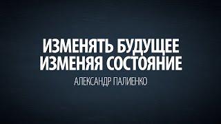Изменять будущее изменяя состояние. Александр Палиенко.