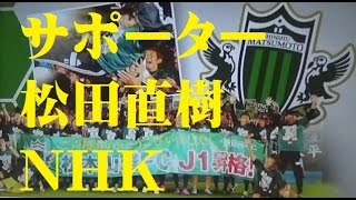サポーター&松田直樹とともに!!J1昇格 松本山雅 NHKサンデースポーツ Matsumoto Yamaga