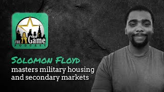 The A Game Podcast Ep. 22 - Solomon Floyd Masters Military Housing and Secondary Markets