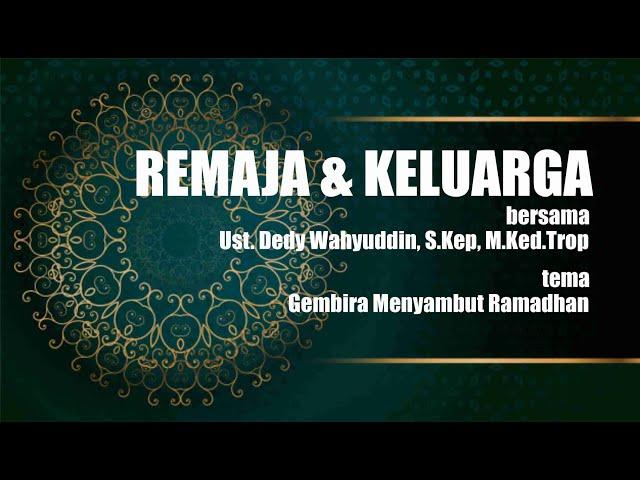 REMAJA & KELUARGA bersama Ust. Dedy Wahyuddin, S.Kep, M.Ked.Trop Tema:  Gembira Menyambut Ramadhan
