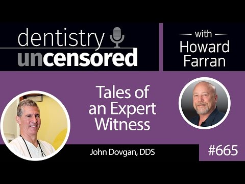 665 Tales of an Expert Witness with John Dovgan, DDS : Dentistry Uncensored with Howard Farran