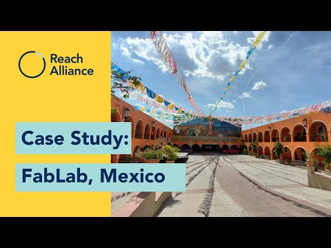 Reach Alliance Case Study: What can a makerspace in Mexico learn hard-to-reach communities globally?