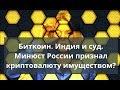 Биткоин. Индия и суд. Минюст России признал криптовалюту имуществом?