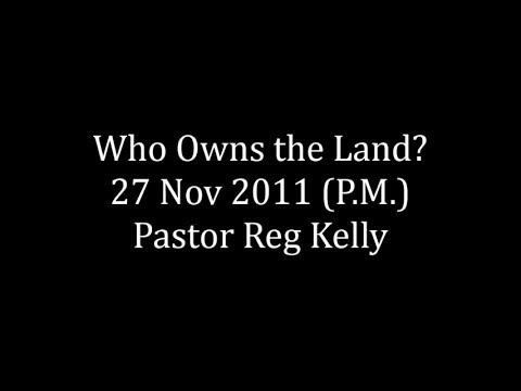 Who Owns the Land 27 Nov 2011 (P.M.) Pastor Reg Kelly