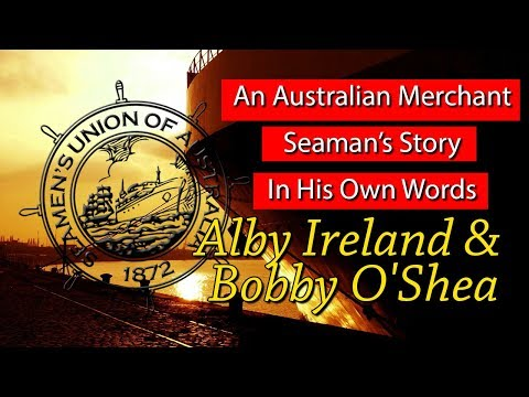 An Australian Merchant Seaman's Story In His Own Words - Alby Ireland & Bobby O'Shea